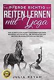 Pferde richtig reiten lernen mit Yoga: Der Schritt-für-Schritt Ratgeber für einen besseren Sitz im...