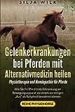 Gelenkerkrankungen bei Pferden mit Alternativmedizin heilen: Wie Sie Ihr Pferd trotz Erkrankung am...