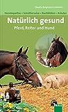 Natürlich gesund. Pferd, Reiter und Hund: Homöopathie – Bachblüten – Schüßlersalze -...